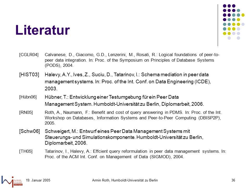 19. Januar 2005Armin Roth, Humboldt-Universität zu Berlin36 Literatur [CGLR04]Calvanese, D., Giacomo, G.D., Lenzerini, M., Rosati, R.: Logical foundat
