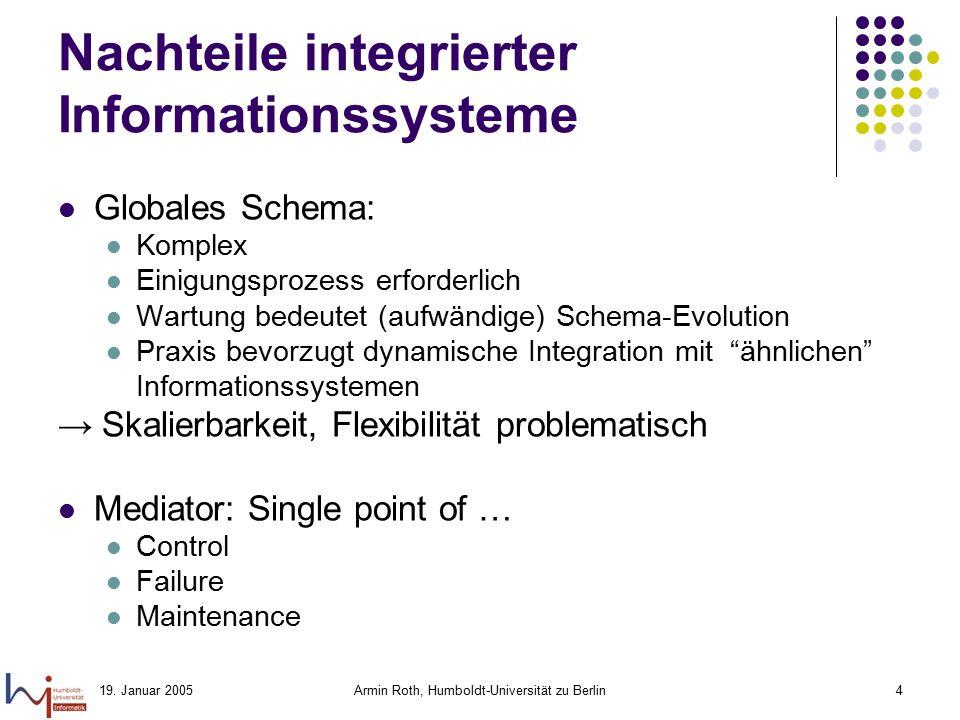 19. Januar 2005Armin Roth, Humboldt-Universität zu Berlin4 Nachteile integrierter Informationssysteme Globales Schema: Komplex Einigungsprozess erford