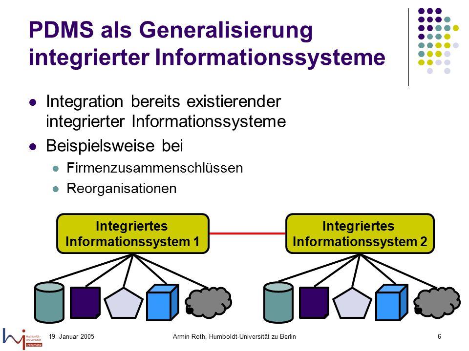 19. Januar 2005Armin Roth, Humboldt-Universität zu Berlin6 PDMS als Generalisierung integrierter Informationssysteme Integration bereits existierender