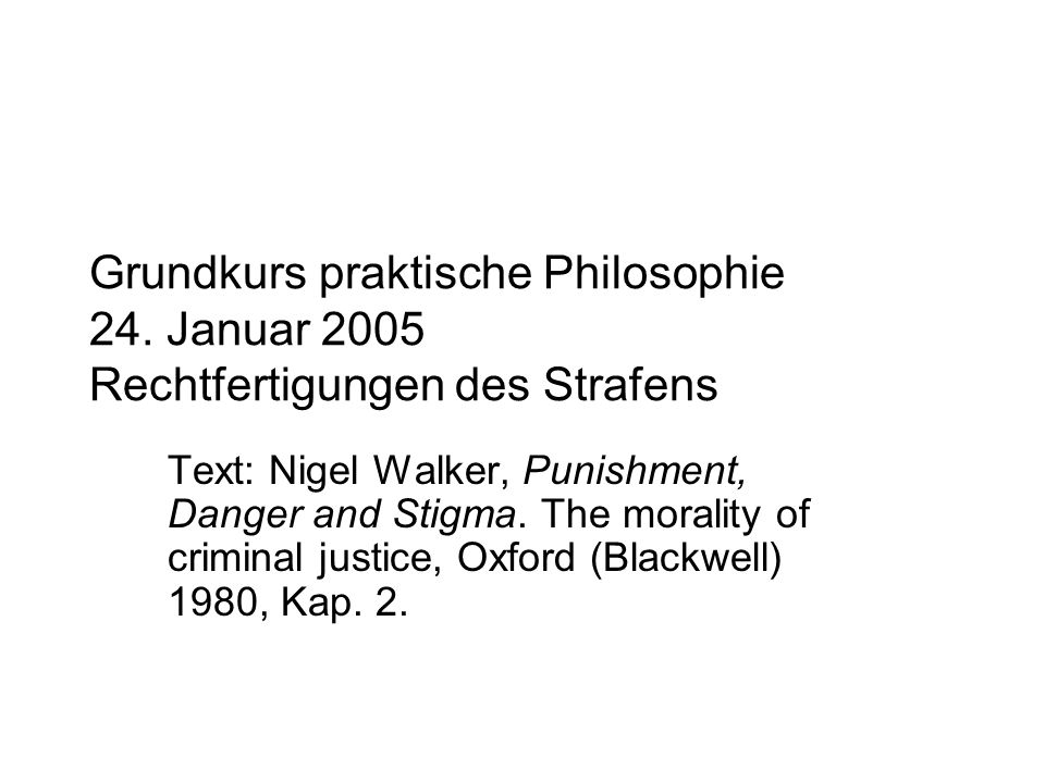 Grundkurs praktische Philosophie 24. Januar 2005 Rechtfertigungen des Strafens Text: Nigel Walker, Punishment, Danger and Stigma. The morality of crim