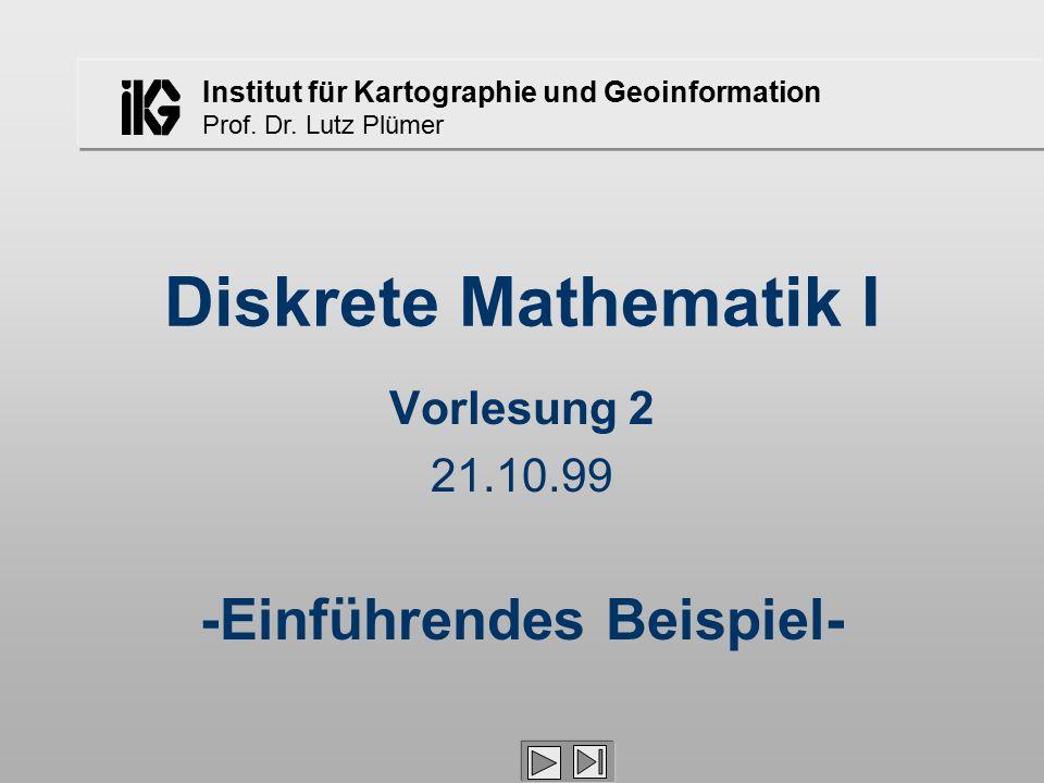 Institut für Kartographie und Geoinformation Prof. Dr. Lutz Plümer Diskrete Mathematik I Vorlesung 2 21.10.99 -Einführendes Beispiel-