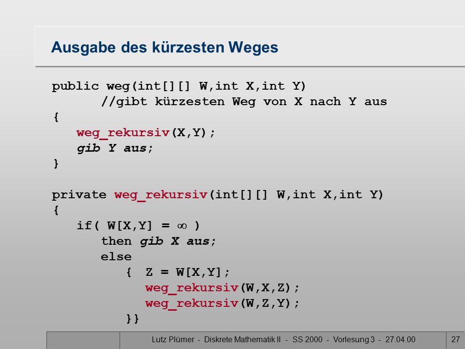 Lutz Plümer - Diskrete Mathematik II - SS 2000 - Vorlesung 3 - 27.04.0026 Floyd (3) Beachten Sie: –Die Ausgabeprozedur setzt voraus, daß ein Weg zwischen 2 Knoten x und y existiert Übung: –Wie sehen Sie der Matrix A an, ob ein Weg zwischen 2 Knoten existiert –allgemeiner: Wie sehen Sie der Matrix A an, ob der Graph zusammenhängend ist –der Graph ist zusammenhängend, wenn zwischen jedem Paar (a,b) von Knoten ein Weg existiert –beachten Sie, dass wir von gerichteten Graphen sprechen, also (a,b)  (b,a)