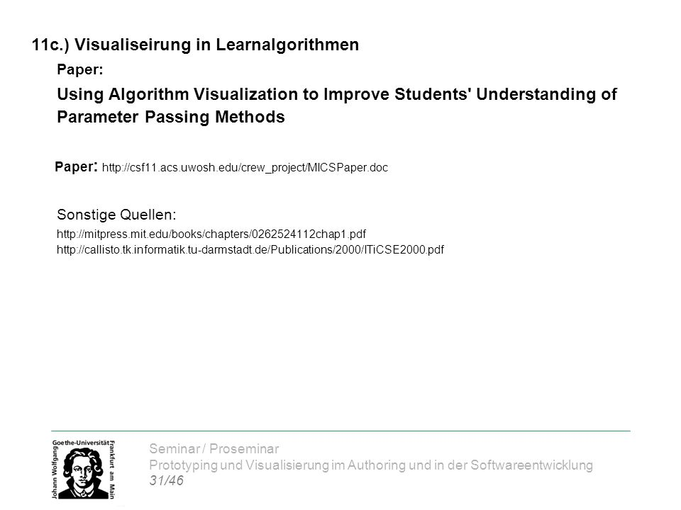 Seminar / Proseminar Prototyping und Visualisierung im Authoring und in der Softwareentwicklung 31/46 11c.) Visualiseirung in Learnalgorithmen Paper: Using Algorithm Visualization to Improve Students Understanding of Parameter Passing Methods Paper : http://csf11.acs.uwosh.edu/crew_project/MICSPaper.doc Sonstige Quellen: http://mitpress.mit.edu/books/chapters/0262524112chap1.pdf http://callisto.tk.informatik.tu-darmstadt.de/Publications/2000/ITiCSE2000.pdf