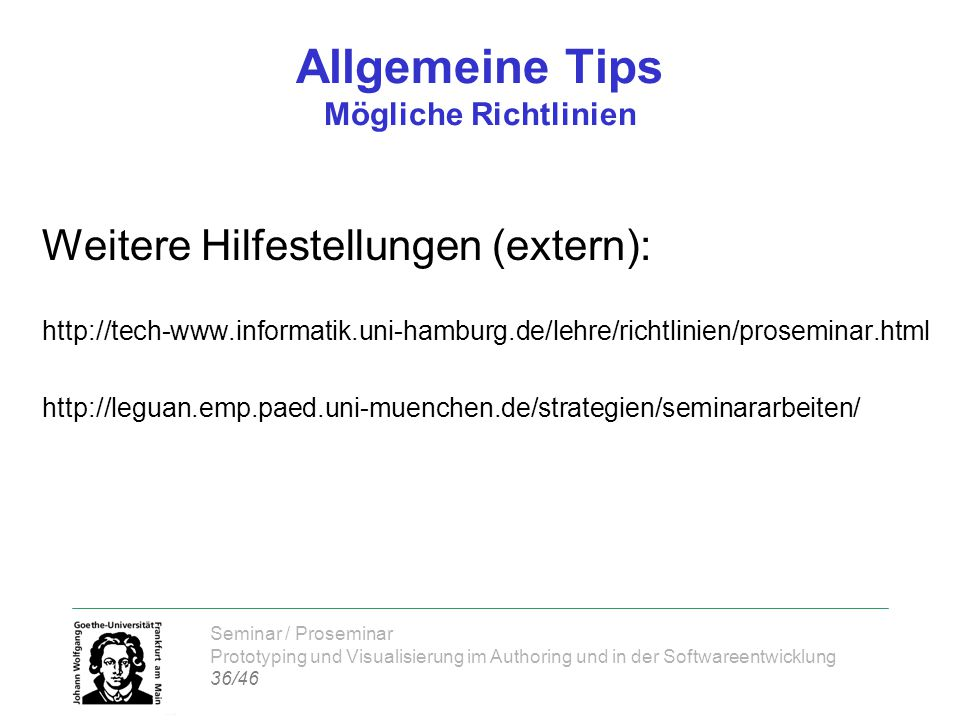 Seminar / Proseminar Prototyping und Visualisierung im Authoring und in der Softwareentwicklung 36/46 Allgemeine Tips Mögliche Richtlinien Weitere Hilfestellungen (extern): http://tech-www.informatik.uni-hamburg.de/lehre/richtlinien/proseminar.html http://leguan.emp.paed.uni-muenchen.de/strategien/seminararbeiten/