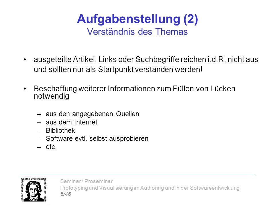 Seminar / Proseminar Prototyping und Visualisierung im Authoring und in der Softwareentwicklung 5/46 Aufgabenstellung (2) Verständnis des Themas ausgeteilte Artikel, Links oder Suchbegriffe reichen i.d.R.