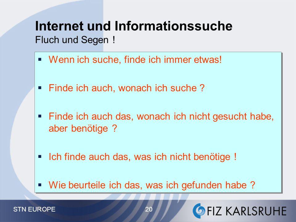 STN EUROPE 20 Internet und Informationssuche Fluch und Segen !  Wenn ich suche, finde ich immer etwas!  Finde ich auch, wonach ich suche ?  Finde i