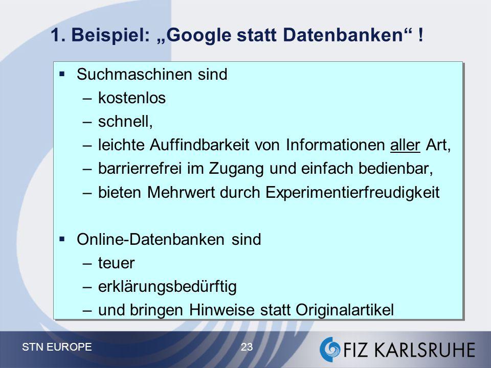 """STN EUROPE 23 1. Beispiel: """"Google statt Datenbanken"""" !  Suchmaschinen sind –kostenlos –schnell, –leichte Auffindbarkeit von Informationen aller Art,"""