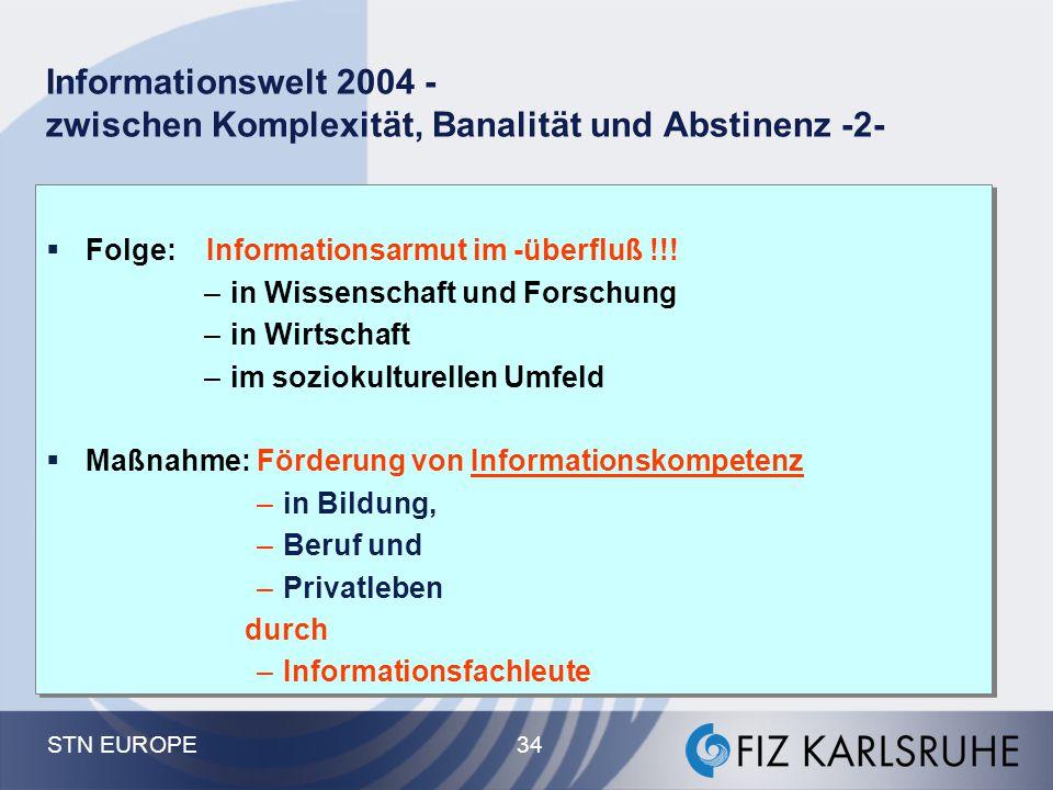STN EUROPE 34 Informationswelt 2004 - zwischen Komplexität, Banalität und Abstinenz -2-  Folge: Informationsarmut im -überfluß !!! –in Wissenschaft u