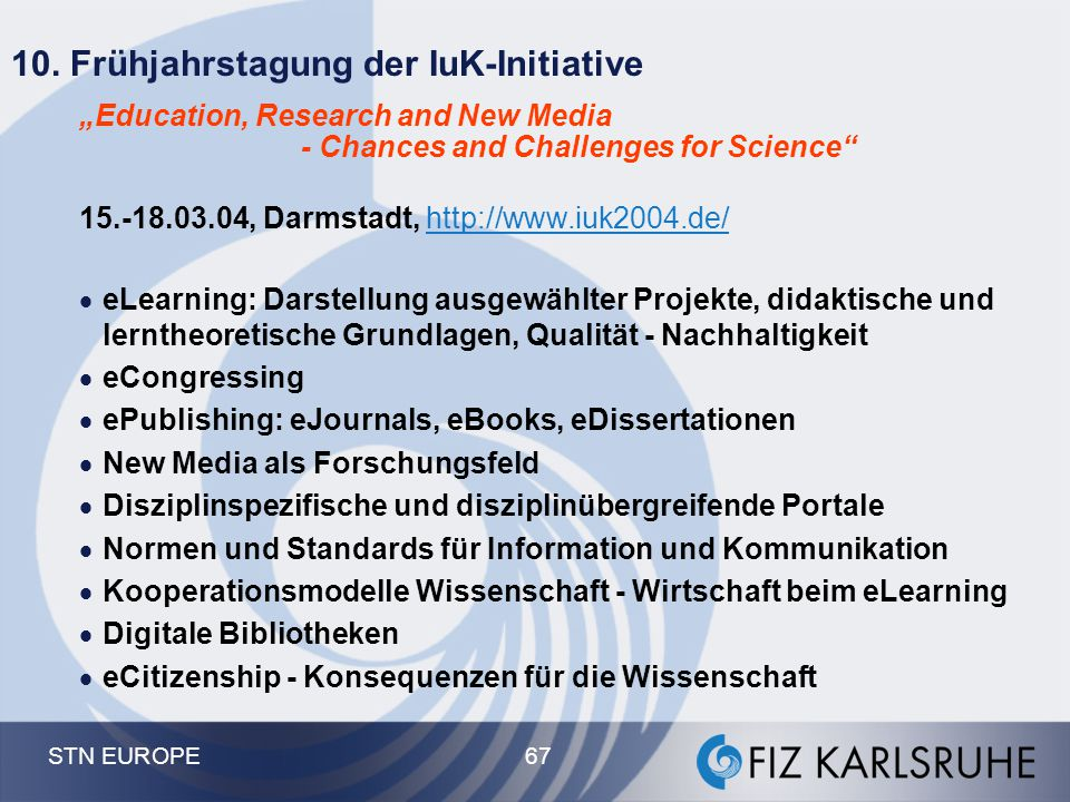 "STN EUROPE 67 10. Frühjahrstagung der IuK-Initiative ""Education, Research and New Media - Chances and Challenges for Science"" 15.-18.03.04, Darmstadt,"