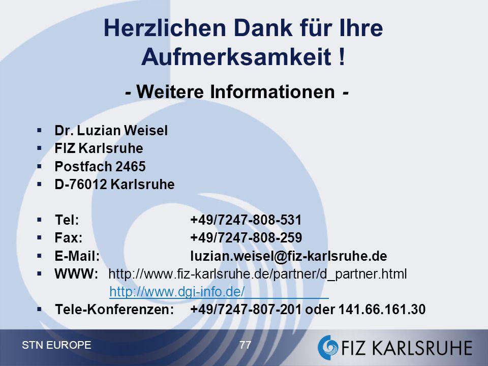 STN EUROPE 77 Herzlichen Dank für Ihre Aufmerksamkeit ! - Weitere Informationen -  Dr. Luzian Weisel  FIZ Karlsruhe  Postfach 2465  D-76012 Karlsr