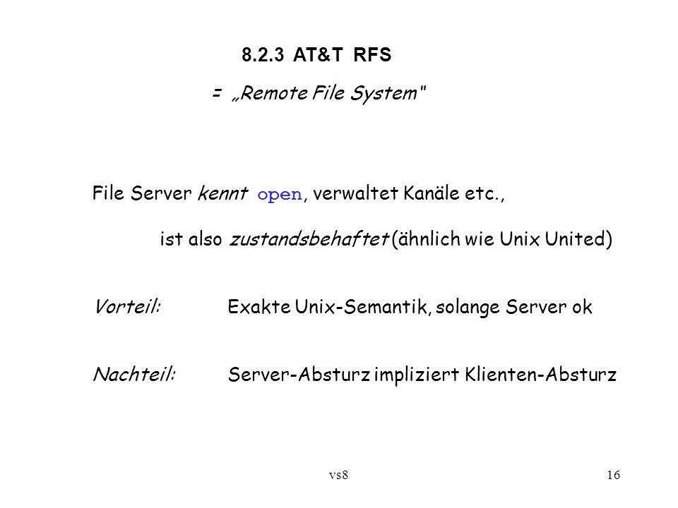 """vs816 8.2.3 AT&T RFS = """"Remote File System File Server kennt open, verwaltet Kanäle etc., ist also zustandsbehaftet (ähnlich wie Unix United) Vorteil:Exakte Unix-Semantik, solange Server ok Nachteil:Server-Absturz impliziert Klienten-Absturz"""