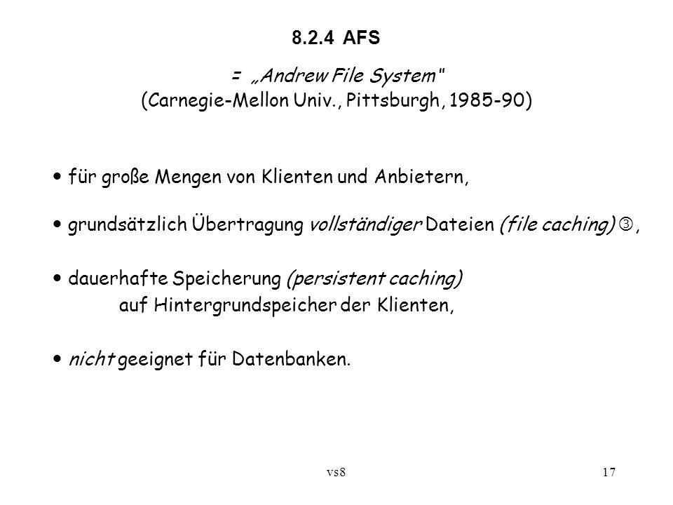 """vs817 8.2.4 AFS = """"Andrew File System (Carnegie-Mellon Univ., Pittsburgh, 1985-90) für große Mengen von Klienten und Anbietern, grundsätzlich Übertragung vollständiger Dateien (file caching), dauerhafte Speicherung (persistent caching) auf Hintergrundspeicher der Klienten, nicht geeignet für Datenbanken."""
