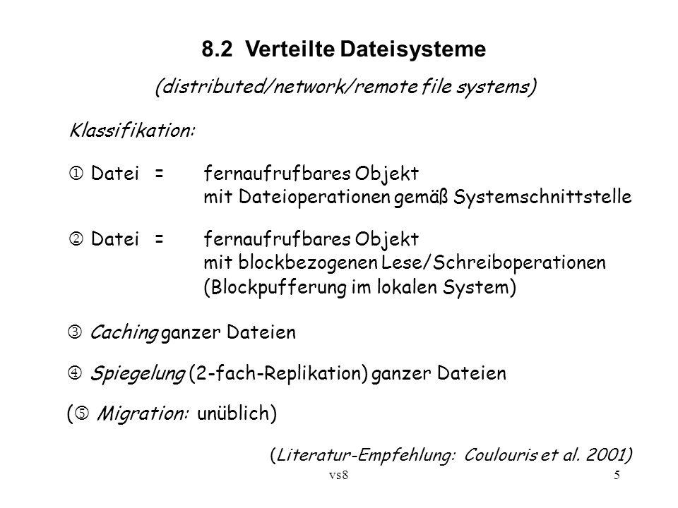 vs85 8.2 Verteilte Dateisysteme (distributed/network/remote file systems) Klassifikation:  Datei =fernaufrufbares Objekt mit Dateioperationen gemäß Systemschnittstelle  Datei =fernaufrufbares Objekt mit blockbezogenen Lese/Schreiboperationen (Blockpufferung im lokalen System) Caching ganzer Dateien  Spiegelung (2-fach-Replikation) ganzer Dateien ( Migration: unüblich) (Literatur-Empfehlung: Coulouris et al.