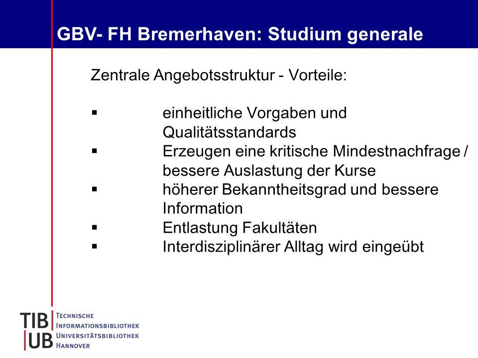 GBV- FH Bremerhaven: Studium generale Zentrale Angebotsstruktur - Vorteile:  einheitliche Vorgaben und Qualitätsstandards  Erzeugen eine kritische Mindestnachfrage / bessere Auslastung der Kurse  höherer Bekanntheitsgrad und bessere Information  Entlastung Fakultäten  Interdisziplinärer Alltag wird eingeübt