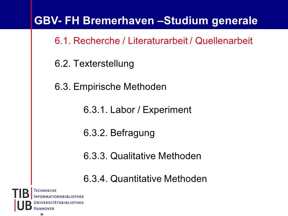 GBV- FH Bremerhaven –Studium generale 6.1. Recherche / Literaturarbeit / Quellenarbeit 6.2.