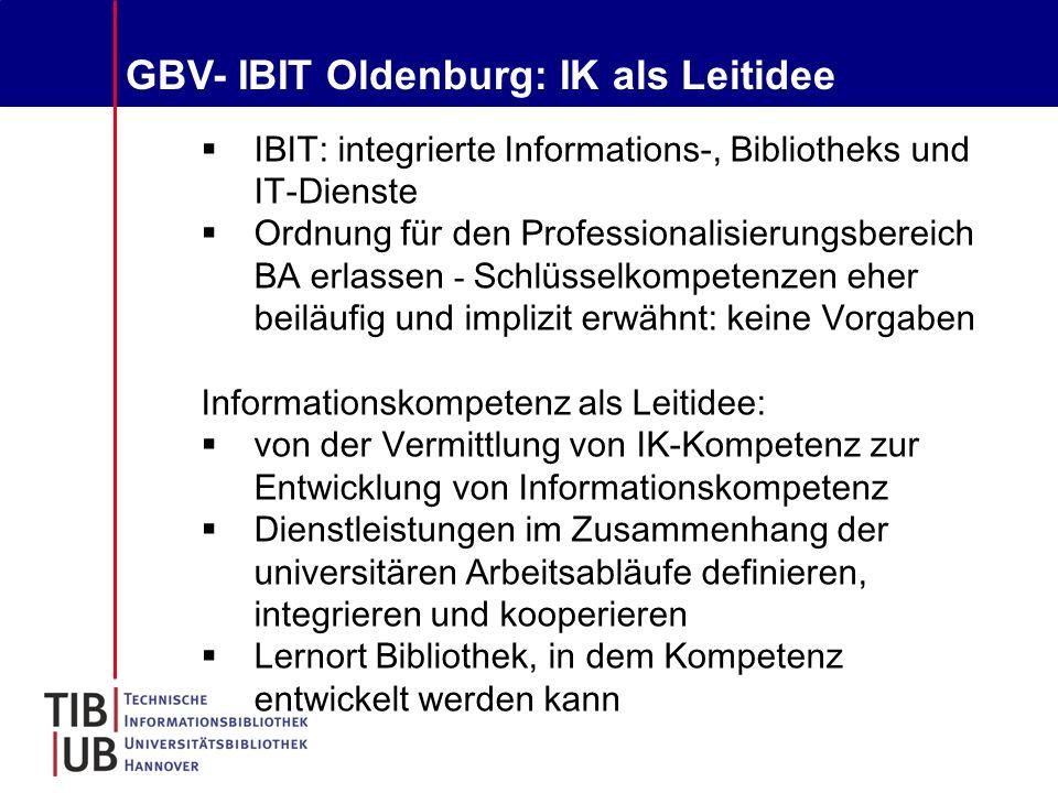 GBV- IBIT Oldenburg: IK als Leitidee  IBIT: integrierte Informations-, Bibliotheks und IT-Dienste  Ordnung für den Professionalisierungsbereich BA erlassen - Schlüsselkompetenzen eher beiläufig und implizit erwähnt: keine Vorgaben Informationskompetenz als Leitidee:  von der Vermittlung von IK-Kompetenz zur Entwicklung von Informationskompetenz  Dienstleistungen im Zusammenhang der universitären Arbeitsabläufe definieren, integrieren und kooperieren  Lernort Bibliothek, in dem Kompetenz entwickelt werden kann