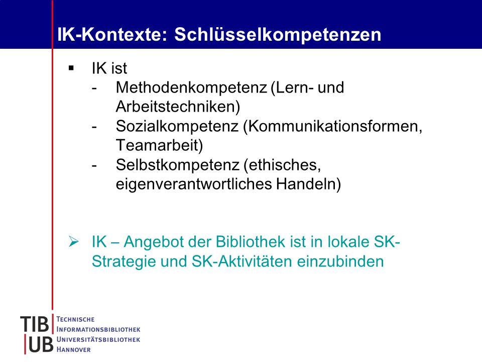 IK-Kontexte: Schlüsselkompetenzen  IK ist -Methodenkompetenz (Lern- und Arbeitstechniken) -Sozialkompetenz (Kommunikationsformen, Teamarbeit) -Selbstkompetenz (ethisches, eigenverantwortliches Handeln)  IK – Angebot der Bibliothek ist in lokale SK- Strategie und SK-Aktivitäten einzubinden