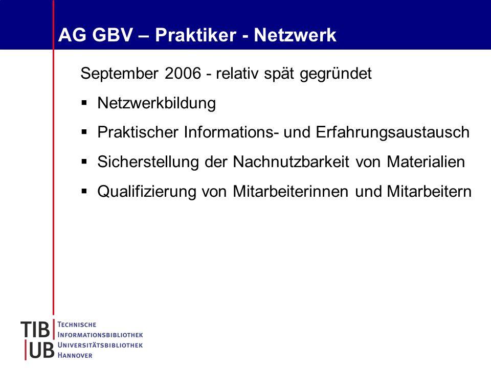 AG GBV – Praktiker - Netzwerk September 2006 - relativ spät gegründet  Netzwerkbildung  Praktischer Informations- und Erfahrungsaustausch  Sicherstellung der Nachnutzbarkeit von Materialien  Qualifizierung von Mitarbeiterinnen und Mitarbeitern