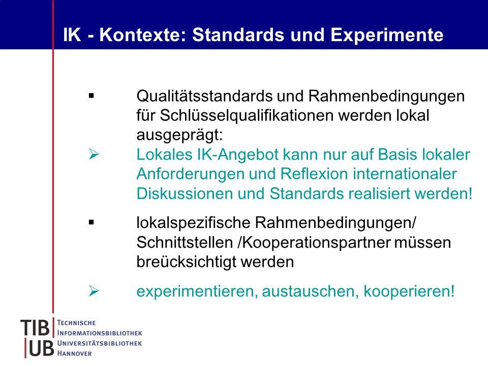 IK - Kontexte: Standards und Experimente  Qualitätsstandards und Rahmenbedingungen für Schlüsselqualifikationen werden lokal ausgeprägt:  Lokales IK-Angebot kann nur auf Basis lokaler Anforderungen und Reflexion internationaler Diskussionen und Standards realisiert werden.