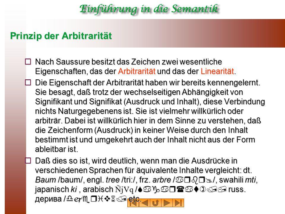 Prinzip der Arbitrarität  Nach Saussure besitzt das Zeichen zwei wesentliche Eigenschaften, das der Arbitrarität und das der Linearität.  Die Eigens