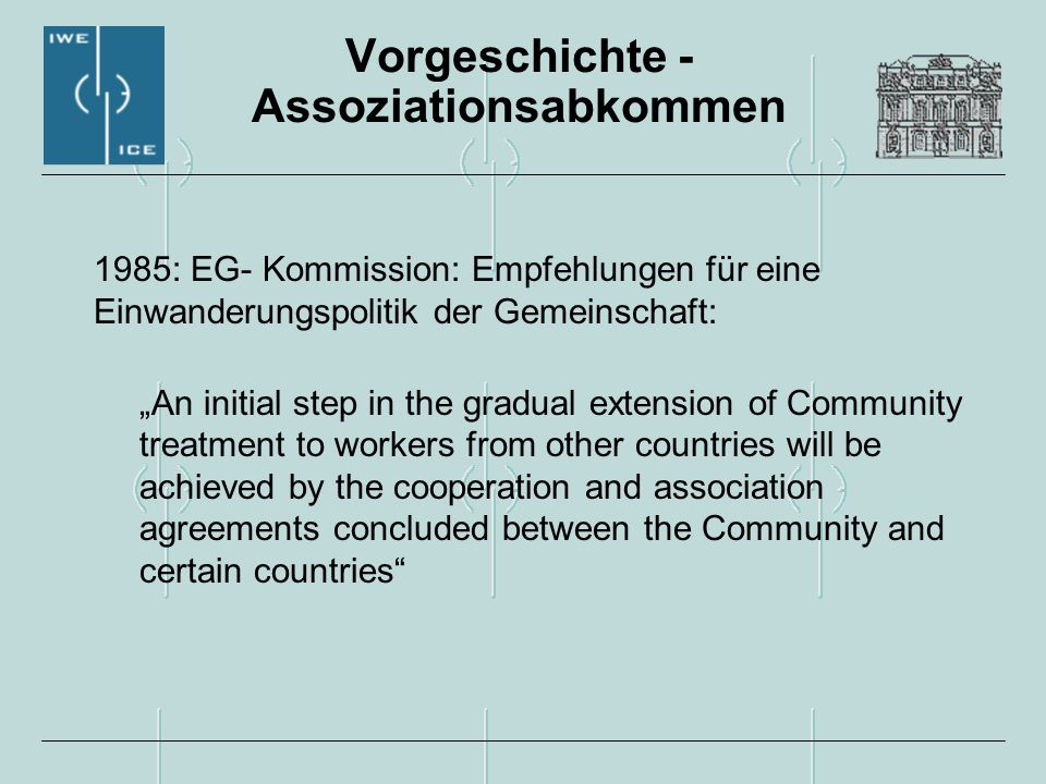 "Vorgeschichte - Assoziationsabkommen 1985: EG- Kommission: Empfehlungen für eine Einwanderungspolitik der Gemeinschaft: ""An initial step in the gradual extension of Community treatment to workers from other countries will be achieved by the cooperation and association agreements concluded between the Community and certain countries"
