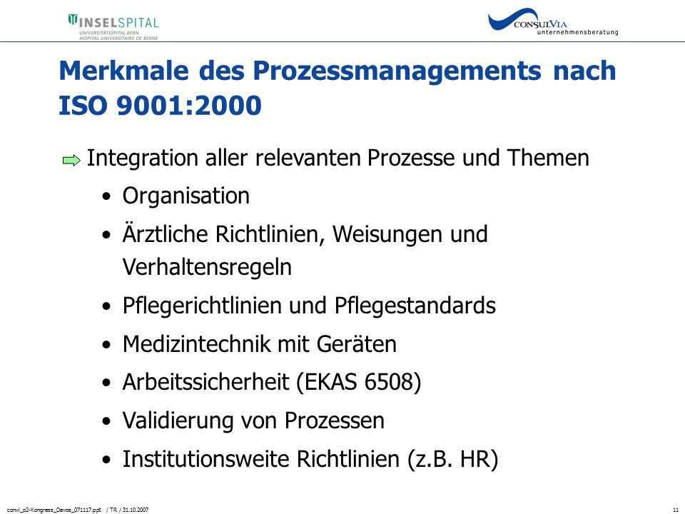 convi_o2-Kongress_Davos_071117.ppt / TR / 31.10.200711 Merkmale des Prozessmanagements nach ISO 9001:2000 Integration aller relevanten Prozesse und Th