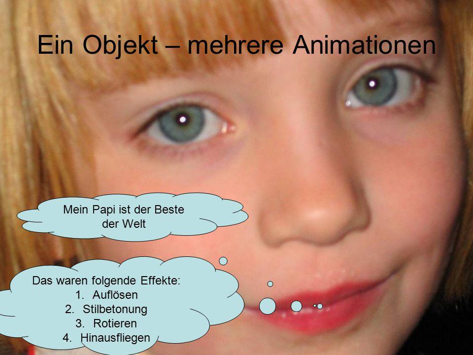Ein Objekt – mehrere Animationen Mein Papi ist der Beste der Welt Das waren folgende Effekte: 1.Auflösen 2.Stilbetonung 3.Rotieren 4.Hinausfliegen