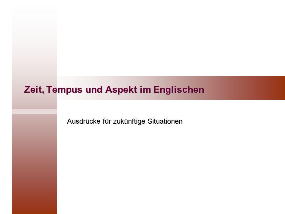 Zeit, Tempus und Aspekt im Englischen Ausdrücke für zukünftige Situationen
