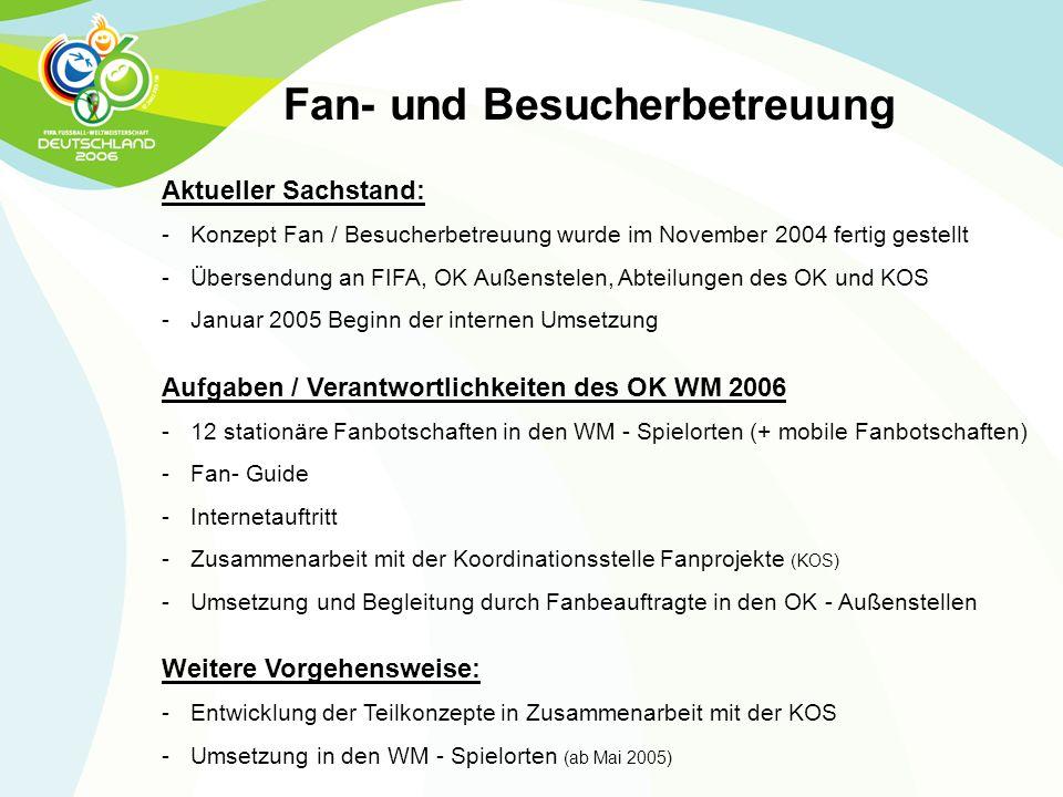 Fan- und Besucherbetreuung Aktueller Sachstand: - Konzept Fan / Besucherbetreuung wurde im November 2004 fertig gestellt - Übersendung an FIFA, OK Auß