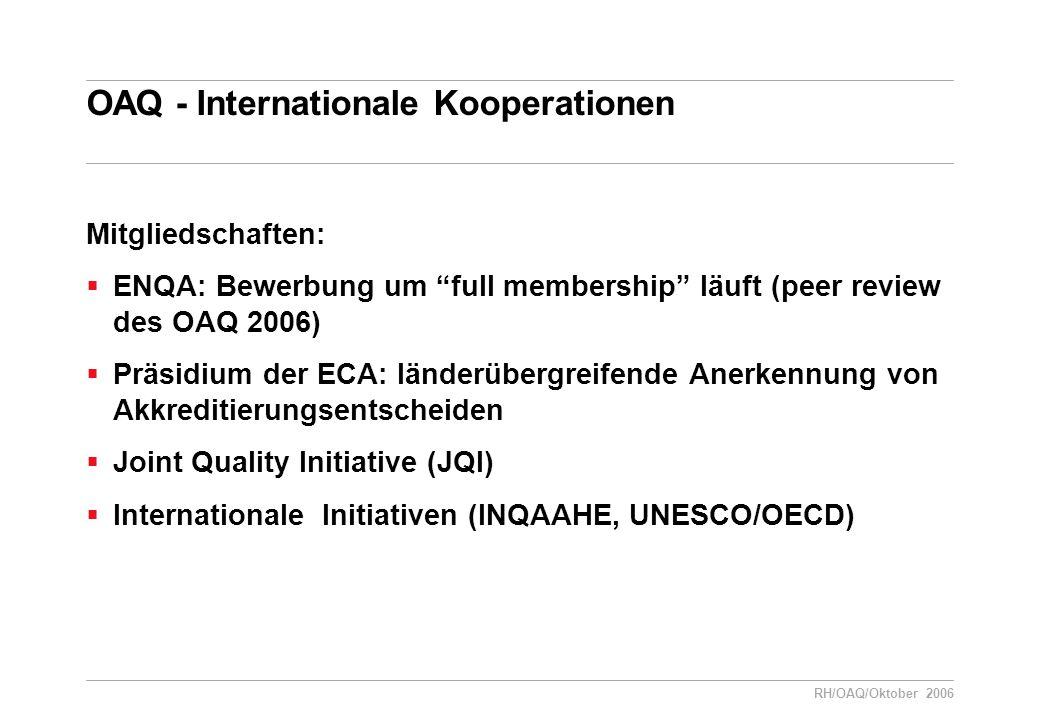 RH/OAQ/Oktober 2006 OAQ - Internationale Kooperationen Mitgliedschaften:  ENQA: Bewerbung um full membership läuft (peer review des OAQ 2006)  Präsidium der ECA: länderübergreifende Anerkennung von Akkreditierungsentscheiden  Joint Quality Initiative (JQI)  Internationale Initiativen (INQAAHE, UNESCO/OECD)
