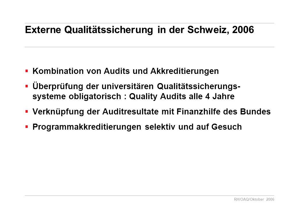 RH/OAQ/Oktober 2006 Externe Qualitätssicherung in der Schweiz, 2006  Kombination von Audits und Akkreditierungen  Überprüfung der universitären Qualitätssicherungs- systeme obligatorisch : Quality Audits alle 4 Jahre  Verknüpfung der Auditresultate mit Finanzhilfe des Bundes  Programmakkreditierungen selektiv und auf Gesuch