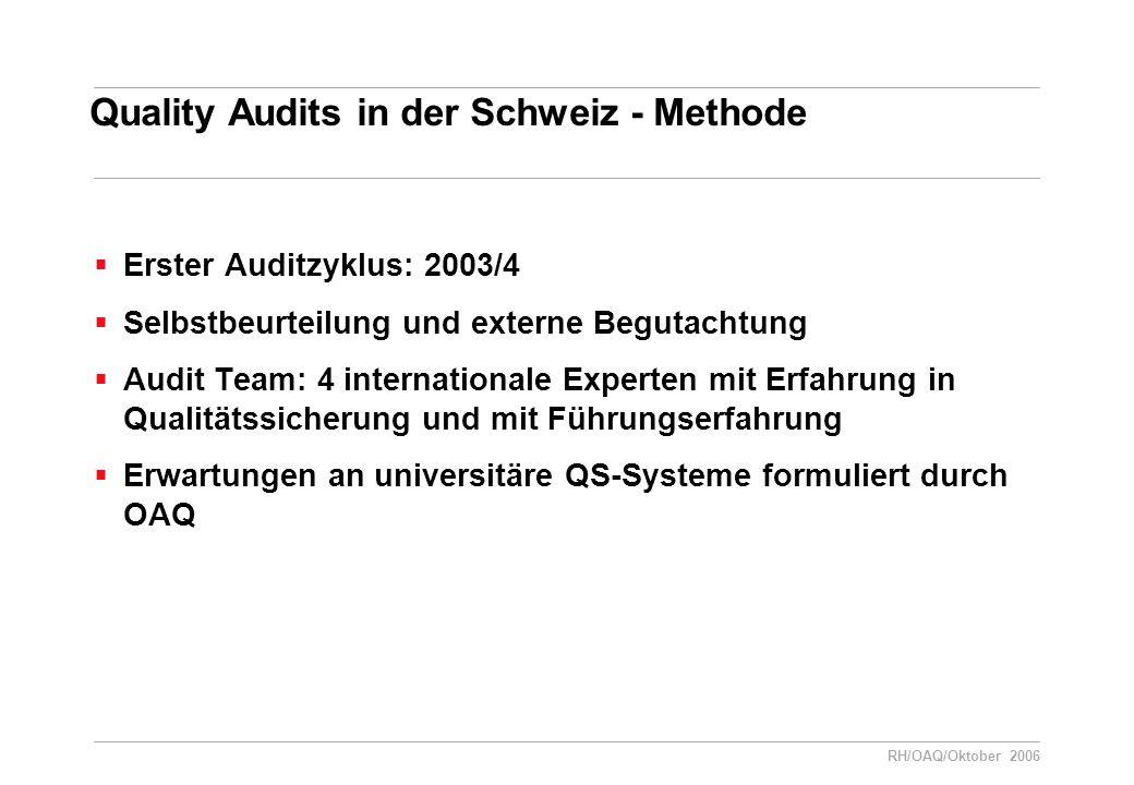 RH/OAQ/Oktober 2006 Quality Audits in der Schweiz - Methode  Erster Auditzyklus: 2003/4  Selbstbeurteilung und externe Begutachtung  Audit Team: 4 internationale Experten mit Erfahrung in Qualitätssicherung und mit Führungserfahrung  Erwartungen an universitäre QS-Systeme formuliert durch OAQ
