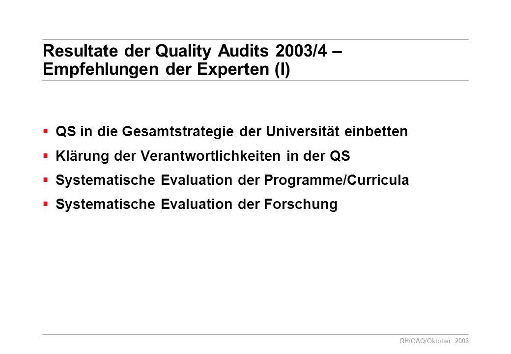 RH/OAQ/Oktober 2006 Resultate der Quality Audits 2003/4 – Empfehlungen der Experten (I)  QS in die Gesamtstrategie der Universität einbetten  Klärung der Verantwortlichkeiten in der QS  Systematische Evaluation der Programme/Curricula  Systematische Evaluation der Forschung