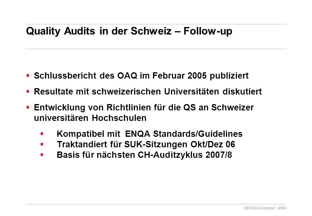 RH/OAQ/Oktober 2006 Quality Audits in der Schweiz – Follow-up  Schlussbericht des OAQ im Februar 2005 publiziert  Resultate mit schweizerischen Universitäten diskutiert  Entwicklung von Richtlinien für die QS an Schweizer universitären Hochschulen  Kompatibel mit ENQA Standards/Guidelines  Traktandiert für SUK-Sitzungen Okt/Dez 06  Basis für nächsten CH-Auditzyklus 2007/8