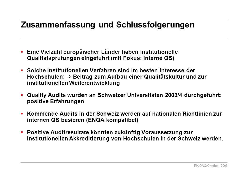 RH/OAQ/Oktober 2006 Zusammenfassung und Schlussfolgerungen  Eine Vielzahl europäischer Länder haben institutionelle Qualitätsprüfungen eingeführt (mit Fokus: interne QS)  Solche institutionellen Verfahren sind im besten Interesse der Hochschulen:  Beitrag zum Aufbau einer Qualitätskultur und zur institutionellen Weiterentwicklung  Quality Audits wurden an Schweizer Universitäten 2003/4 durchgeführt: positive Erfahrungen  Kommende Audits in der Schweiz werden auf nationalen Richtlinien zur internen QS basieren (ENQA kompatibel)  Positive Auditresultate könnten zukünftig Voraussetzung zur institutionellen Akkreditierung von Hochschulen in der Schweiz werden.