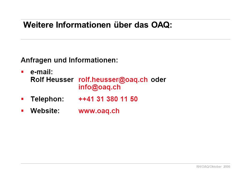 RH/OAQ/Oktober 2006 Weitere Informationen über das OAQ: Anfragen und Informationen:  e-mail: Rolf Heusser rolf.heusser@oaq.ch oder info@oaq.ch  Telephon: ++41 31 380 11 50  Website: www.oaq.ch