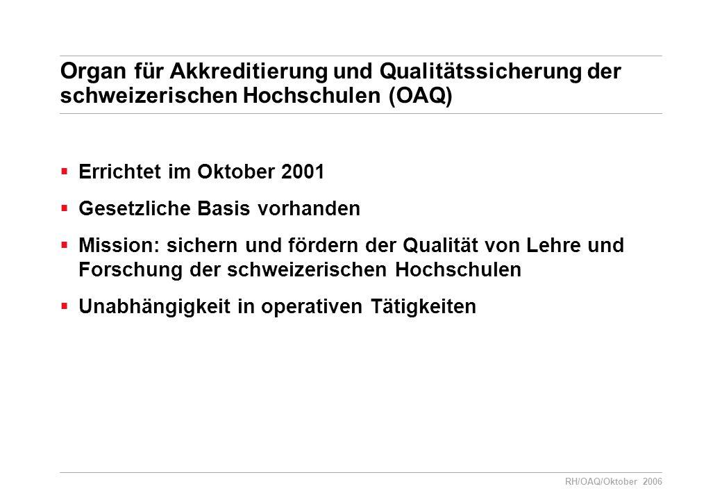 RH/OAQ/Oktober 2006 Organ für Akkreditierung und Qualitätssicherung der schweizerischen Hochschulen (OAQ)  Errichtet im Oktober 2001  Gesetzliche Basis vorhanden  Mission: sichern und fördern der Qualität von Lehre und Forschung der schweizerischen Hochschulen  Unabhängigkeit in operativen Tätigkeiten