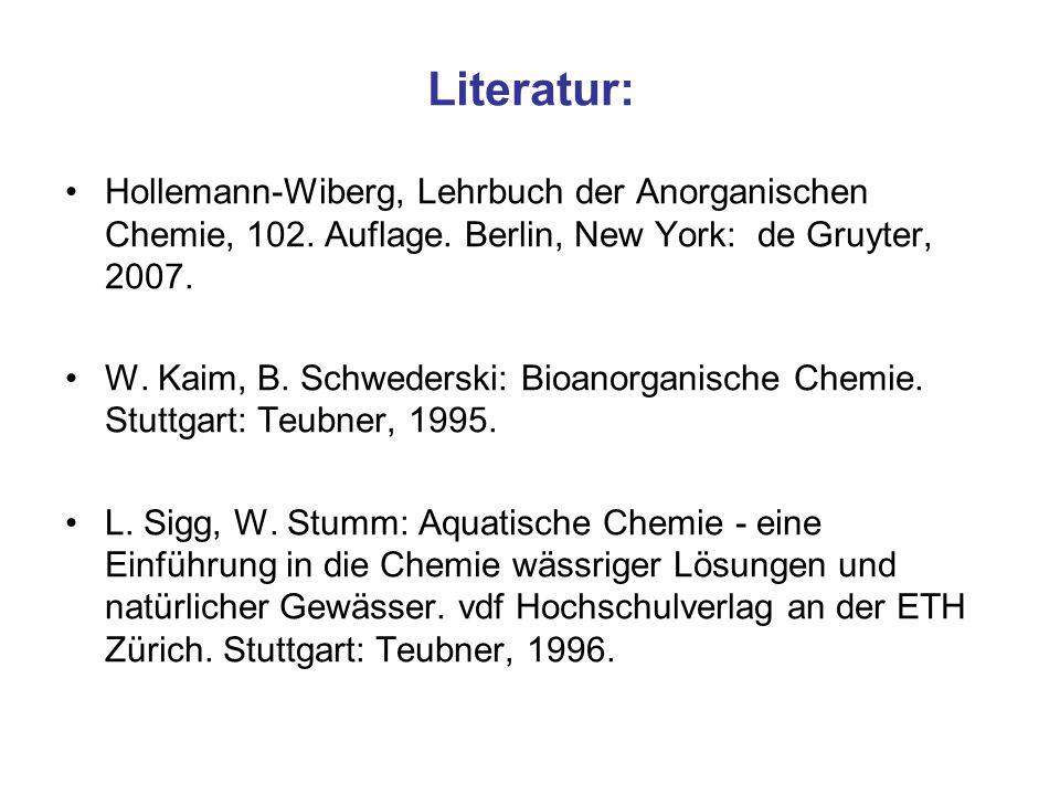 Literatur: Hollemann-Wiberg, Lehrbuch der Anorganischen Chemie, 102. Auflage. Berlin, New York: de Gruyter, 2007. W. Kaim, B. Schwederski: Bioanorgani