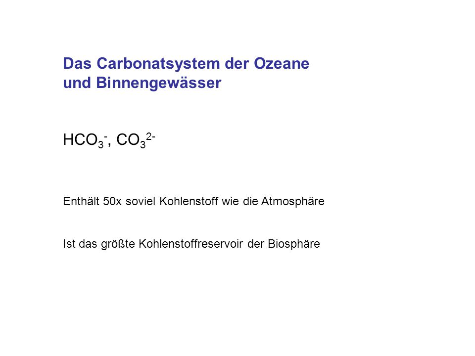 Das Carbonatsystem der Ozeane und Binnengewässer HCO 3 -, CO 3 2- Enthält 50x soviel Kohlenstoff wie die Atmosphäre Ist das größte Kohlenstoffreservoi