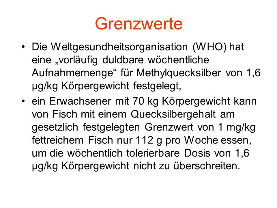 """Grenzwerte Die Weltgesundheitsorganisation (WHO) hat eine """"vorläufig duldbare wöchentliche Aufnahmemenge"""" für Methylquecksilber von 1,6 μg/kg Körperge"""