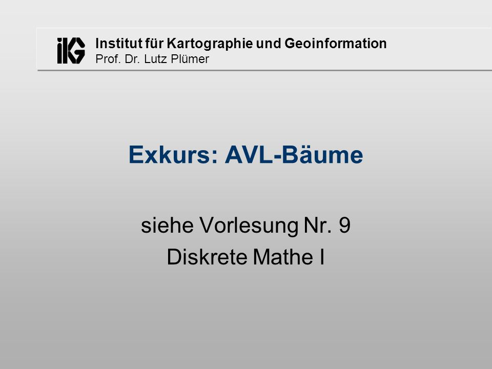 Institut für Kartographie und Geoinformation Prof. Dr. Lutz Plümer Exkurs: AVL-Bäume siehe Vorlesung Nr. 9 Diskrete Mathe I