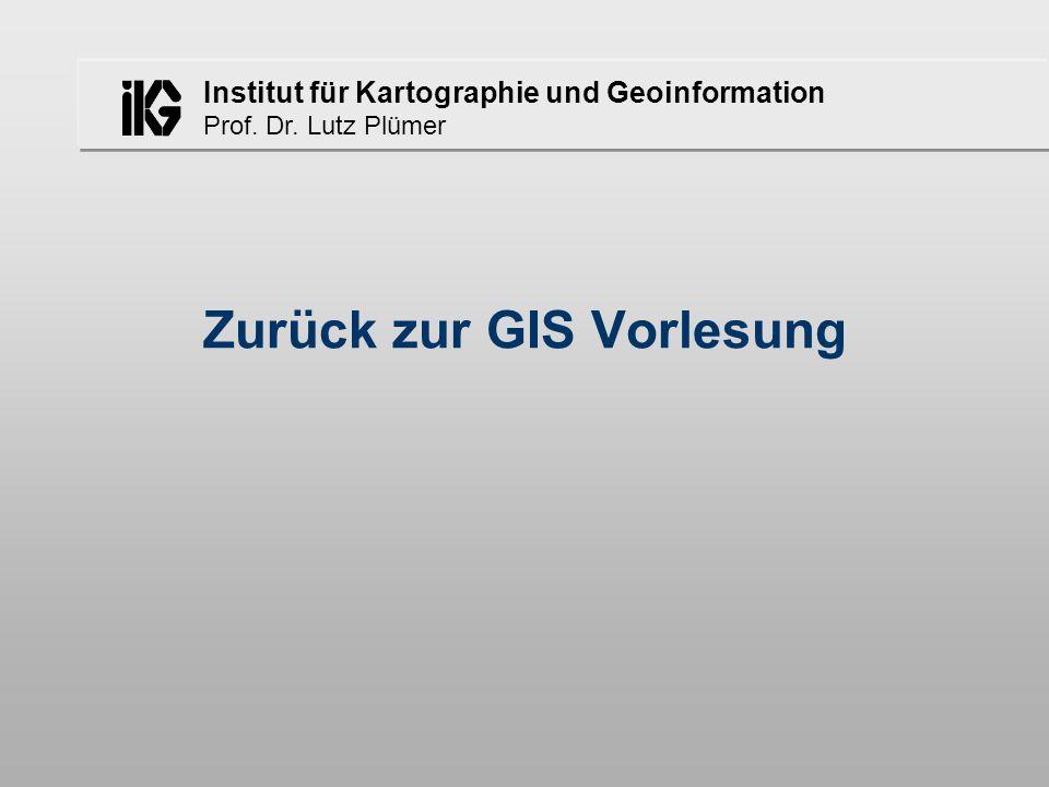 Institut für Kartographie und Geoinformation Prof. Dr. Lutz Plümer Zurück zur GIS Vorlesung