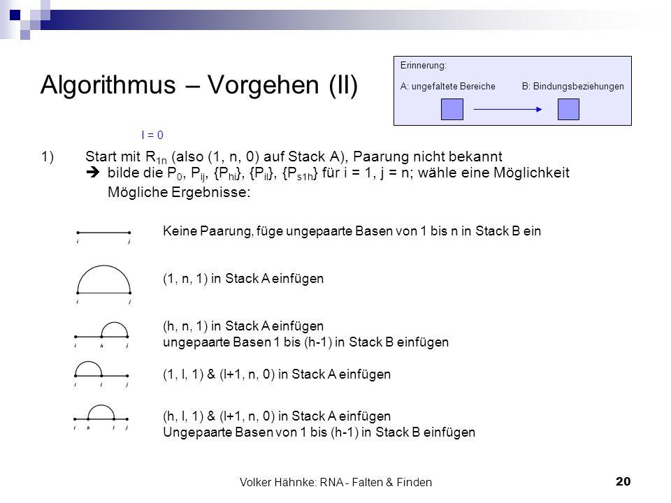 Volker Hähnke: RNA - Falten & Finden20 Algorithmus – Vorgehen (II) 1)Start mit R 1n (also (1, n, 0) auf Stack A), Paarung nicht bekannt  bilde die P