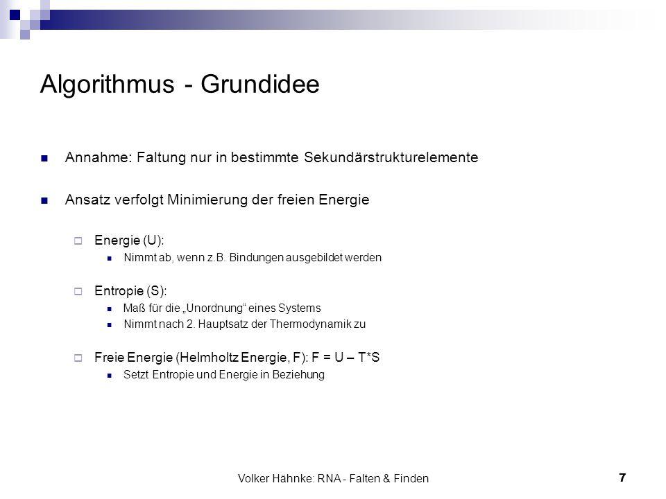 Volker Hähnke: RNA - Falten & Finden7 Algorithmus - Grundidee Annahme: Faltung nur in bestimmte Sekundärstrukturelemente Ansatz verfolgt Minimierung d