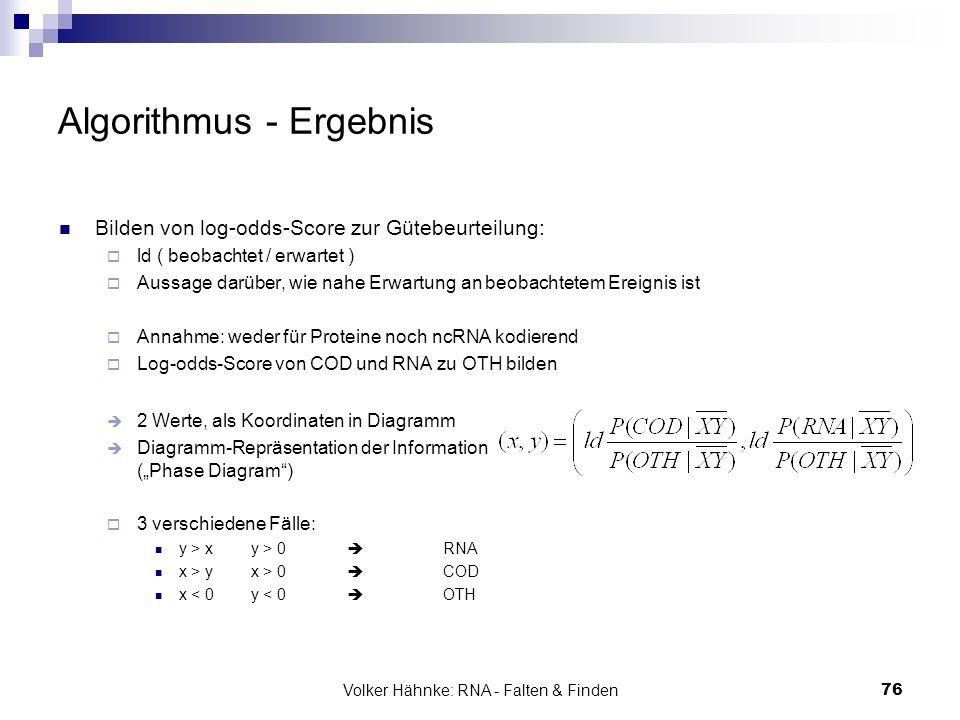 Volker Hähnke: RNA - Falten & Finden76 Algorithmus - Ergebnis Bilden von log-odds-Score zur Gütebeurteilung:  ld ( beobachtet / erwartet )  Aussage