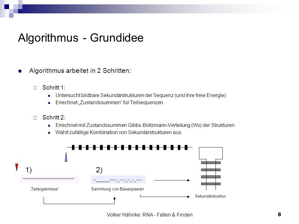 Volker Hähnke: RNA - Falten & Finden8 Algorithmus - Grundidee Algorithmus arbeitet in 2 Schritten:  Schritt 1: Untersucht bildbare Sekundärstrukturen