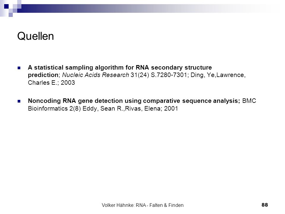 Volker Hähnke: RNA - Falten & Finden88 Quellen A statistical sampling algorithm for RNA secondary structure prediction; Nucleic Acids Research 31(24) S.7280-7301; Ding, Ye,Lawrence, Charles E.; 2003 Noncoding RNA gene detection using comparative sequence analysis; BMC Bioinformatics 2(8) Eddy, Sean R.,Rivas, Elena; 2001
