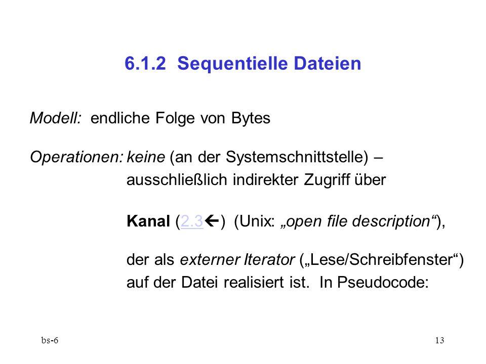 """bs-613 6.1.2 Sequentielle Dateien Modell: endliche Folge von Bytes Operationen:keine (an der Systemschnittstelle) – ausschließlich indirekter Zugriff über Kanal (2.3  ) (Unix: """"open file description ),2.3 der als externer Iterator (""""Lese/Schreibfenster ) auf der Datei realisiert ist."""