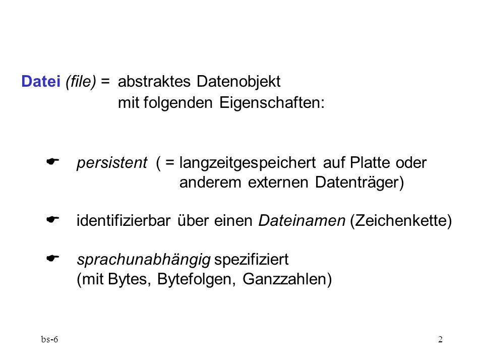 bs-62 Datei (file) = abstraktes Datenobjekt mit folgenden Eigenschaften:  persistent ( = langzeitgespeichert auf Platte oder anderem externen Datenträger)  identifizierbar über einen Dateinamen (Zeichenkette)  sprachunabhängig spezifiziert (mit Bytes, Bytefolgen, Ganzzahlen)