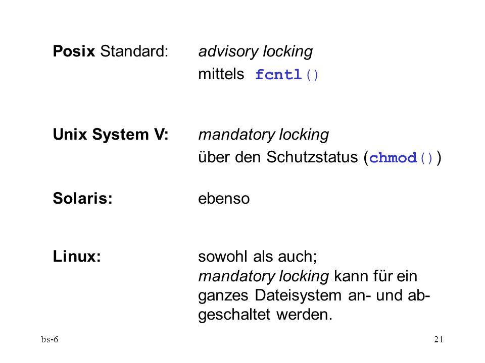 bs-621 Posix Standard:advisory locking mittels fcntl() Unix System V:mandatory locking über den Schutzstatus ( chmod() ) Solaris:ebenso Linux:sowohl als auch; mandatory locking kann für ein ganzes Dateisystem an- und ab- geschaltet werden.